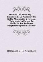 Historia Del Jven Rey D. Francisco Ii. De Npoles Y Su Noble Abnegacin Y Herico Valor Ante La Europa En Medio De Sus Recientes Desgracias (Spanish Edition)