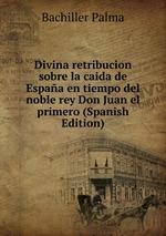 Divina retribucion sobre la caida de Espaa en tiempo del noble rey Don Juan el primero (Spanish Edition)