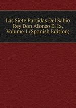 Las Siete Partidas Del Sabio Rey Don Alonso El Ix, Volume 1 (Spanish Edition)