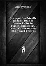 Catalogue Des Actes Du Dauphin Louis II Devenu Le Roi De France Louis Xi: Jan. 1436 (1437)-Avant Aot 1461 (French Edition)