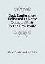 God: Conferences Delivered at Notre Dame in Paris by the Rev. PAure