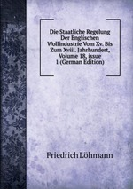 Die Staatliche Regelung Der Englischen Wollindustrie Vom Xv. Bis Zum Xviii. Jahrhundert, Volume 18,issue 1 (German Edition)