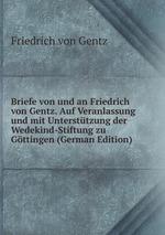 Briefe von und an Friedrich von Gentz. Auf Veranlassung und mit Untersttzung der Wedekind-Stiftung zu Gttingen (German Edition)