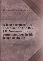 A letter respectfully addressed to the Rev. J.H. Newman: upon some passages in his letter to the Re
