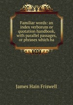 Familiar words: an index verborum or quotation handbook, with parallel passages, or phrases which ha