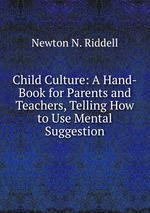 Child Culture: A Hand-Book for Parents and Teachers, Telling How to Use Mental Suggestion