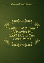 Bulletin of Bureau of Fisheries Vol.XXXI 1911 in Two Parts- Part I