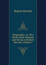 Hesperides: or, The Works Both Humane and Divine of Robert Herrick, Volume I