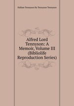 Alfred Lord Tennyson: A Memoir, Volume III (Bibliolife Reproduction Series)