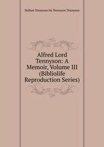 Alfred Lord Tennyson: A Memoir, Volume III (Bibliolife Reproduction Series)