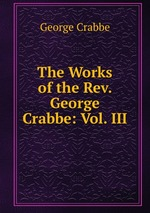 The Works of the Rev. George Crabbe: Vol. III