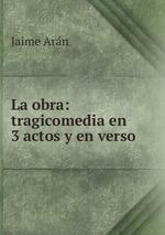 La obra: tragicomedia en 3 actos y en verso