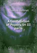 A Confutation of Popery, In III parts