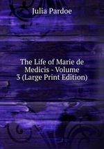 The Life of Marie de Medicis - Volume 3 (Large Print Edition)