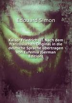 Kaiser Friedrich III. Nach dem franzsischen Original in die deutsche Sprache bertragen von Eufemia (German Edition)
