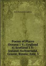 Poems of Places Oceana 1 V.; England 4; Scotland 3 V: Iceland, Switzerland, Greece, Russia, Asia, 3