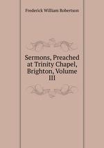 Sermons, Preached at Trinity Chapel, Brighton, Volume III