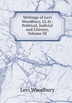 Writings of Levi Woodbury, LL.D.: Political, Judicial and Literary, Volume III