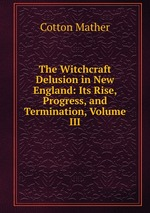 The Witchcraft Delusion in New England: Its Rise, Progress, and Termination, Volume III