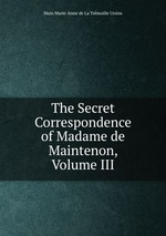 The Secret Correspondence of Madame de Maintenon, Volume III