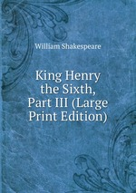 King Henry the Sixth, Part III (Large Print Edition)
