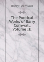 The Poetical Works of Barry Cornwall, Volume III