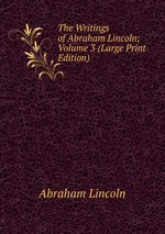 The Writings of Abraham Lincoln; Volume 3 (Large Print Edition)