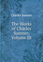 The Works of Charles Sumner, Volume III