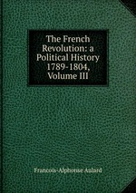 The French Revolution: a Political History 1789-1804, Volume III