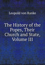 The History of the Popes, Their Church and State, Volume III
