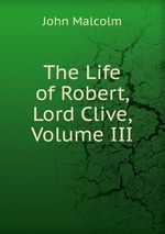 The Life of Robert, Lord Clive, Volume III