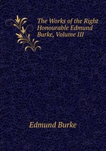 The Works of the Right Honourable Edmund Burke, Volume III