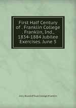 First Half Century of . Franklin College . Franklin, Ind., 1834-1884 Jubilee Exercises. June 5
