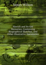 Hawick and Its Old Memories: Containing Biographical Sketches, and Other Illustrative Documents