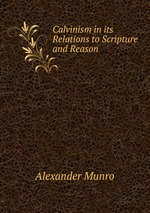 Calvinism in its Relations to Scripture and Reason