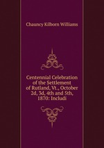 Centennial Celebration of the Settlement of Rutland, Vt., October 2d, 3d, 4th and 5th, 1870: Includi