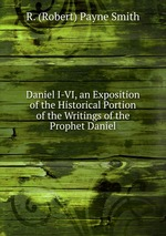 Daniel I-VI, an Exposition of the Historical Portion of the Writings of the Prophet Daniel