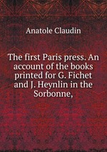 The first Paris press. An account of the books printed for G. Fichet and J. Heynlin in the Sorbonne,