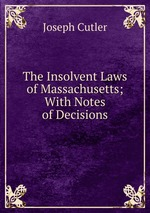 The Insolvent Laws of Massachusetts; With Notes of Decisions