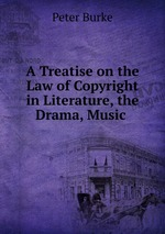 A Treatise on the Law of Copyright in Literature, the Drama, Music