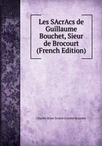 Les SAcrAcs de Guillaume Bouchet, Sieur de Brocourt (French Edition)
