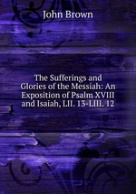 The Sufferings and Glories of the Messiah: An Exposition of Psalm XVIII and Isaiah, LII. 13-LIII. 12