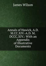 Annals of Hawick, A.D. M.CC.XIV.-A.D. M.DCCC.XIV.: With an Appendix of Illustrative Documents