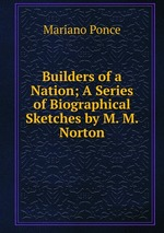 Builders of a Nation; A Series of Biographical Sketches by M. M. Norton
