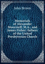 Memorials of Alexander Moncrieff, M.A., and James Fisher: fathers of the United Presbyterian Church