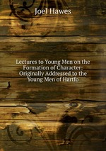 Lectures to Young Men on the Formation of Character: Originally Addressed to the Young Men of Hartfo