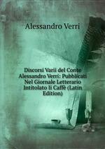 Discorsi Varii del Conte Alessandro Verri: Pubblicati Nel Giornale Letterario Intitolato Ii Caff (Latin Edition)