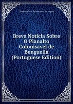 Breve Noticia Sobre O Planalto Colonisavel de Benguella (Portuguese Edition)