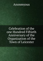 Celebration of the one Hundred Fiftieth Anniversary of the Organization of the Town of Leicester