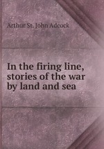 In the firing line, stories of the war by land and sea